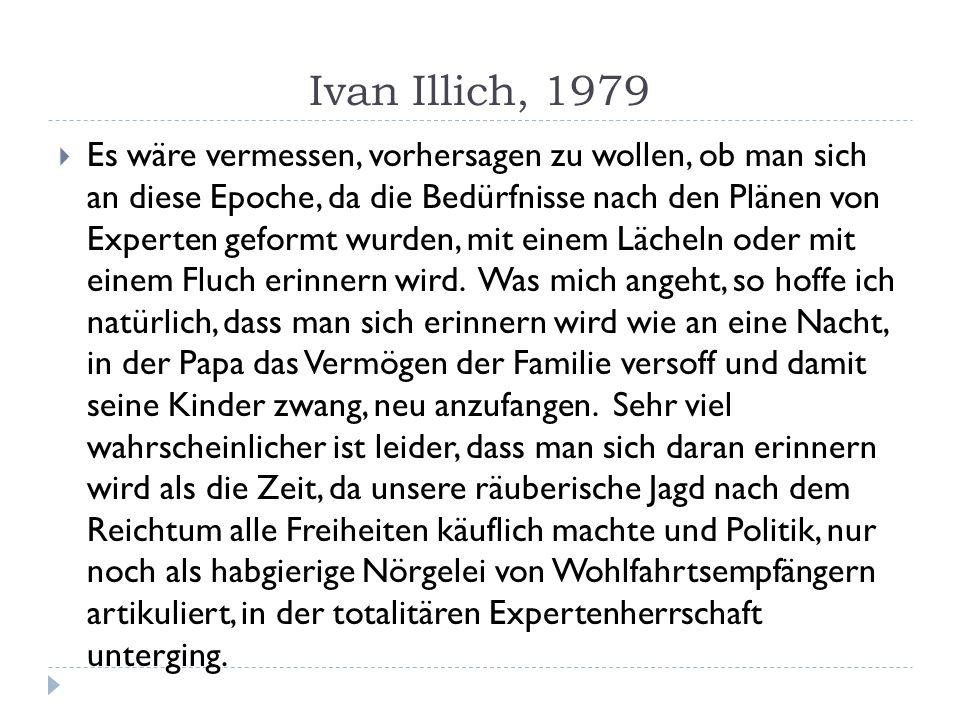 Ivan Illich, 1979 Es wäre vermessen, vorhersagen zu wollen, ob man sich an diese Epoche, da die Bedürfnisse nach den Plänen von Experten geformt wurde
