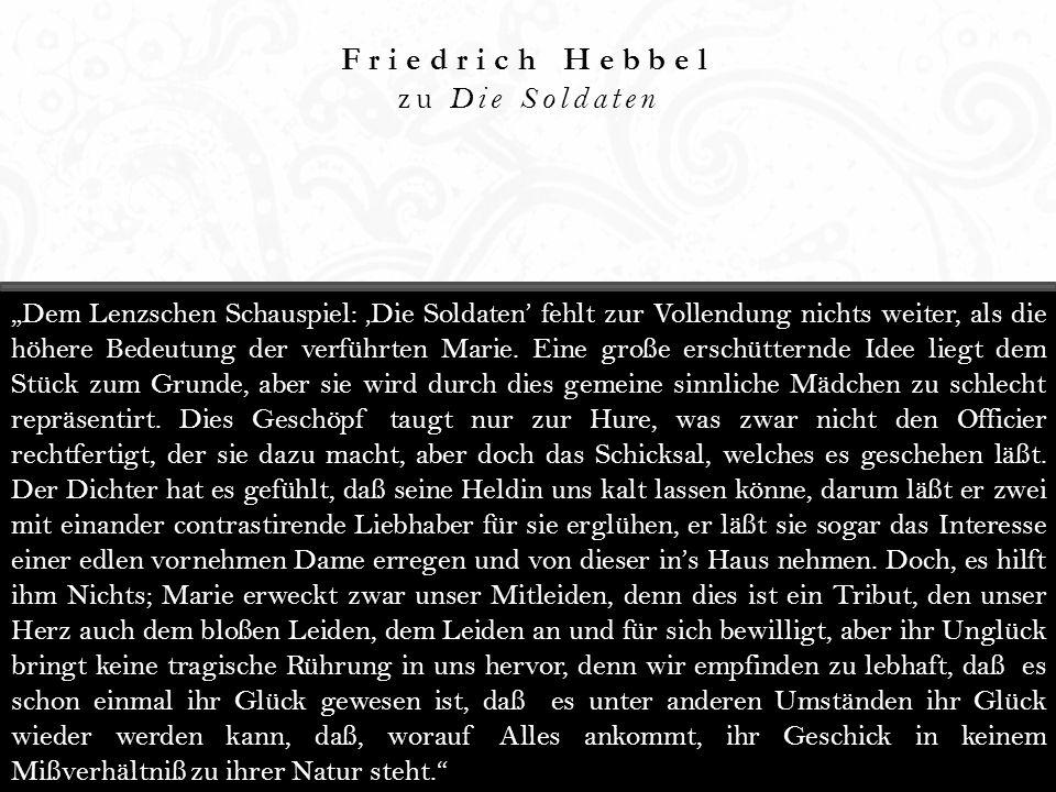 Friedrich Hebbel zu Die Soldaten Dem Lenzschen Schauspiel: Die Soldaten fehlt zur Vollendung nichts weiter, als die höhere Bedeutung der verführten Marie.