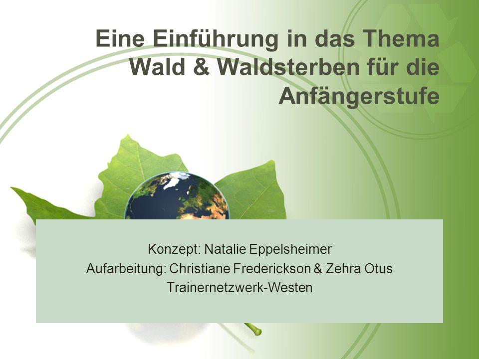 Eine Einführung in das Thema Wald & Waldsterben für die Anfängerstufe Konzept: Natalie Eppelsheimer Aufarbeitung: Christiane Frederickson & Zehra Otus