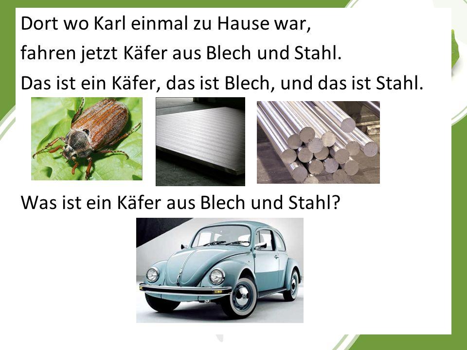 Dort wo Karl einmal zu Hause war, fahren jetzt Käfer aus Blech und Stahl. Das ist ein Käfer, das ist Blech, und das ist Stahl. Was ist ein Käfer aus B