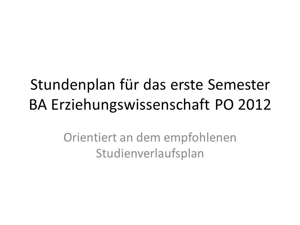 Stundenplan für das erste Semester BA Erziehungswissenschaft PO 2012 Orientiert an dem empfohlenen Studienverlaufsplan
