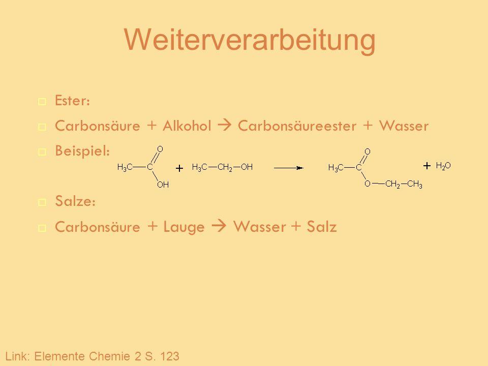 Weiterverarbeitung Ester: Carbonsäure + Alkohol Carbonsäureester + Wasser Beispiel: Salze: Carbonsäure + Lauge Wasser + Salz Link: Elemente Chemie 2 S