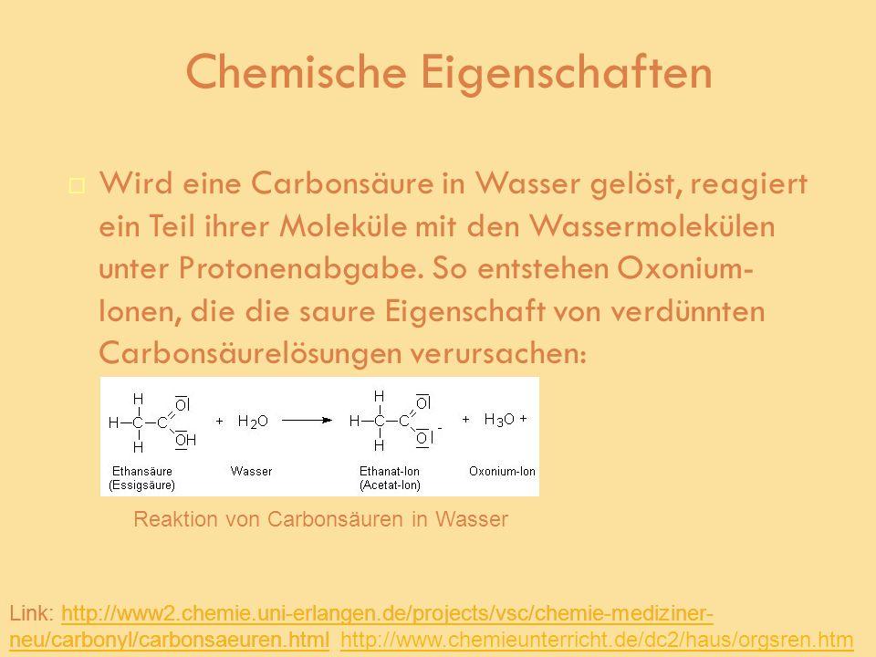 Chemische Eigenschaften Wird eine Carbonsäure in Wasser gelöst, reagiert ein Teil ihrer Moleküle mit den Wassermolekülen unter Protonenabgabe. So ents