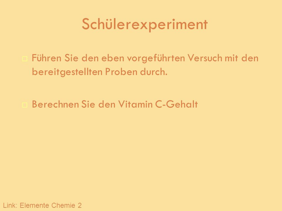 Schülerexperiment Führen Sie den eben vorgeführten Versuch mit den bereitgestellten Proben durch. Berechnen Sie den Vitamin C-Gehalt Link: Elemente Ch