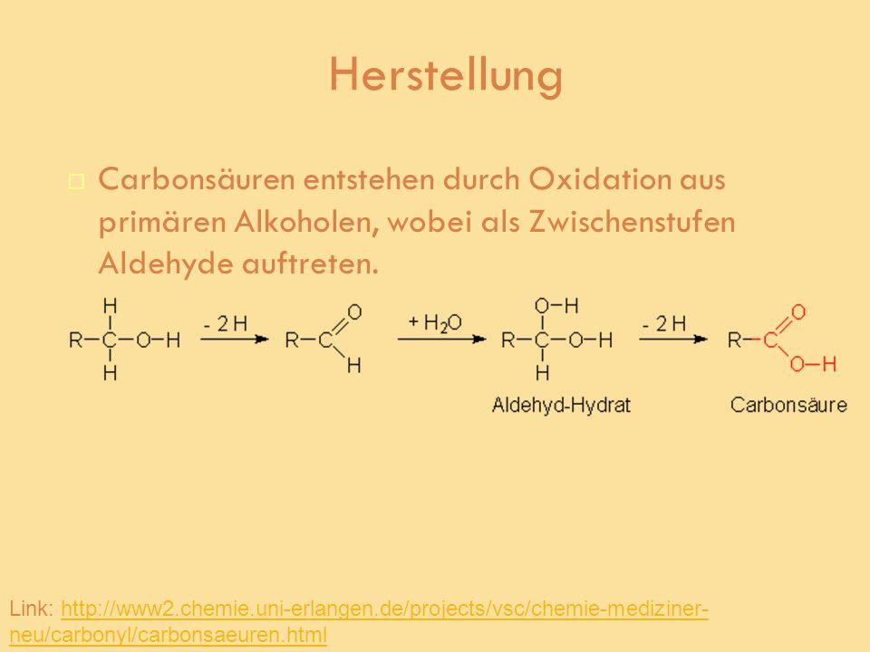 Herstellung Carbonsäuren entstehen durch Oxidation aus primären Alkoholen, wobei als Zwischenstufen Aldehyde auftreten. Link: http://www2.chemie.uni-e