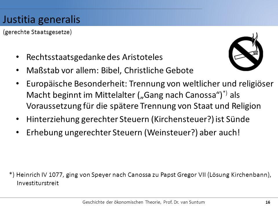 Justitia generalis Geschichte der ökonomischen Theorie, Prof. Dr. van Suntum 16 Rechtsstaatsgedanke des Aristoteles Maßstab vor allem: Bibel, Christli