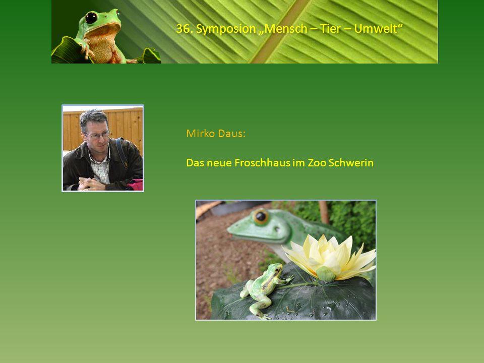 36. Symposion Mensch – Tier – Umwelt Mirko Daus: Das neue Froschhaus im Zoo Schwerin