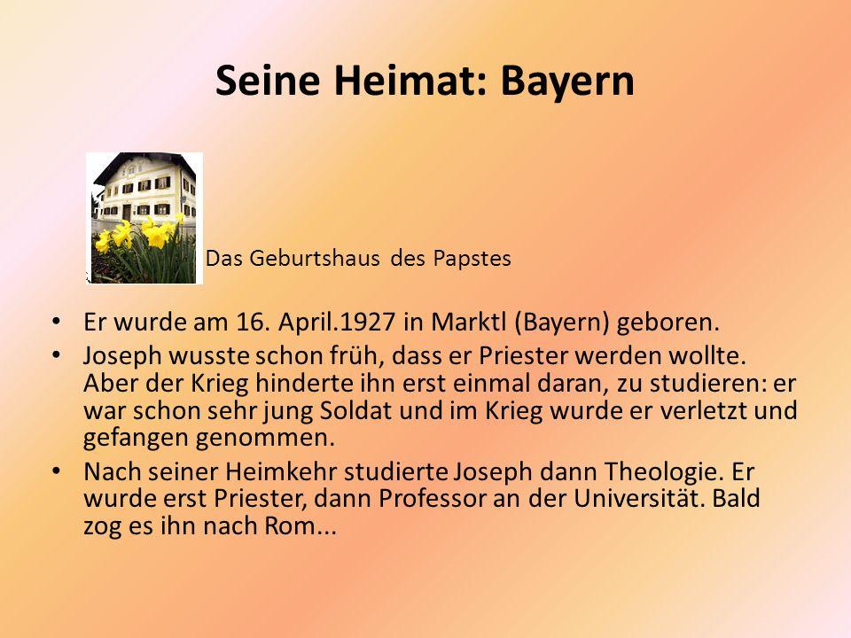 Seine Heimat: Bayern Das Geburtshaus des Papstes Er wurde am 16. April.1927 in Marktl (Bayern) geboren. Joseph wusste schon früh, dass er Priester wer