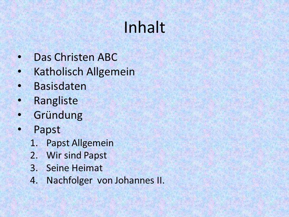 Inhalt Das Christen ABC Katholisch Allgemein Basisdaten Rangliste Gründung Papst 1.Papst Allgemein 2.Wir sind Papst 3.Seine Heimat 4.Nachfolger von Jo