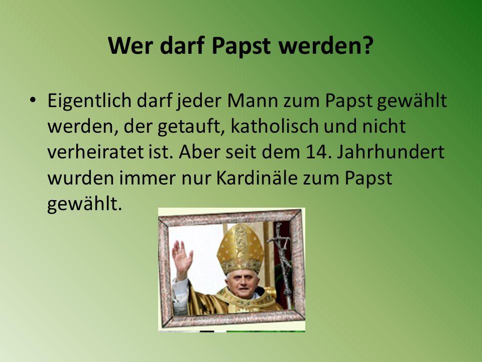 Wer darf Papst werden? Eigentlich darf jeder Mann zum Papst gewählt werden, der getauft, katholisch und nicht verheiratet ist. Aber seit dem 14. Jahrh