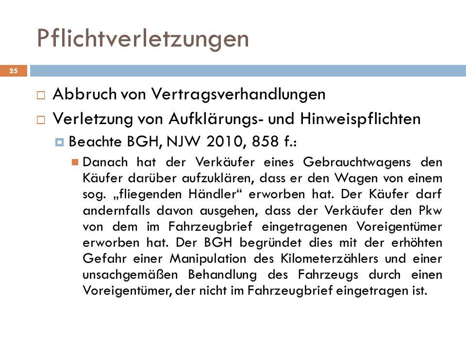Pflichtverletzungen 25 Abbruch von Vertragsverhandlungen Verletzung von Aufklärungs- und Hinweispflichten Beachte BGH, NJW 2010, 858 f.: Danach hat de
