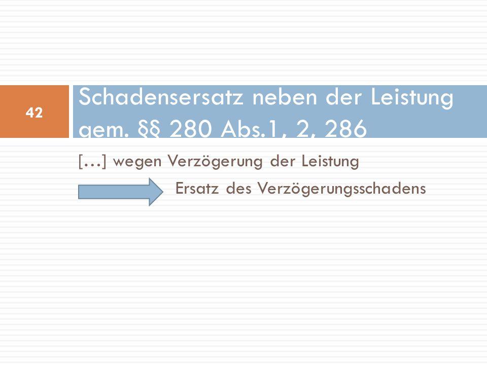 […] wegen Verzögerung der Leistung Ersatz des Verzögerungsschadens Schadensersatz neben der Leistung gem. §§ 280 Abs.1, 2, 286 42