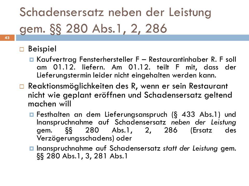 Schadensersatz neben der Leistung gem. §§ 280 Abs.1, 2, 286 43 Beispiel Kaufvertrag Fensterhersteller F – Restaurantinhaber R. F soll am 01.12. liefer