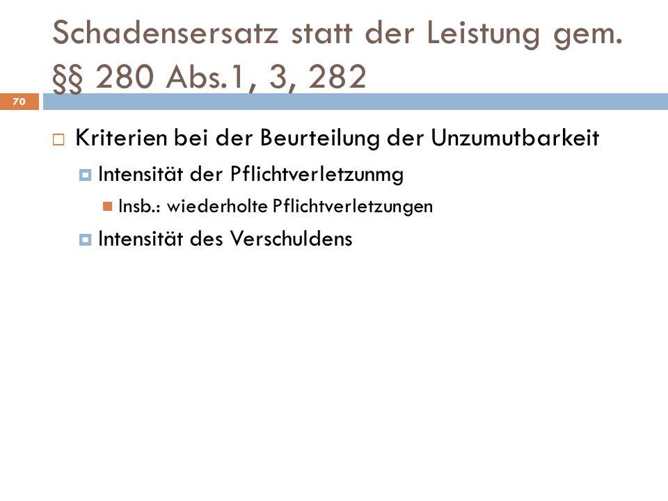 Schadensersatz statt der Leistung gem. §§ 280 Abs.1, 3, 282 70 Kriterien bei der Beurteilung der Unzumutbarkeit Intensität der Pflichtverletzunmg Insb