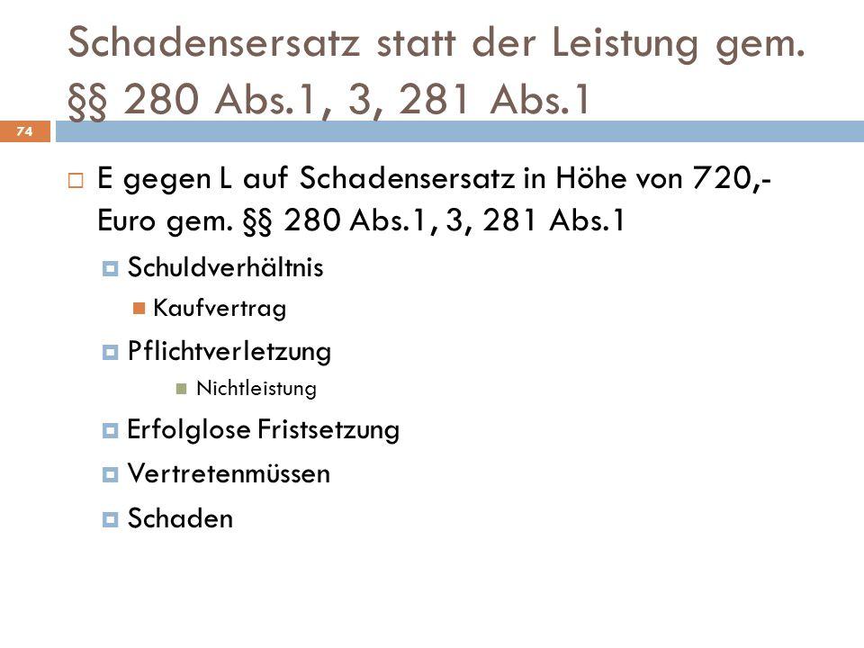Schadensersatz statt der Leistung gem. §§ 280 Abs.1, 3, 281 Abs.1 74 E gegen L auf Schadensersatz in Höhe von 720,- Euro gem. §§ 280 Abs.1, 3, 281 Abs