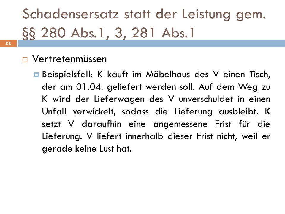 Schadensersatz statt der Leistung gem. §§ 280 Abs.1, 3, 281 Abs.1 82 Vertretenmüssen Beispielsfall: K kauft im Möbelhaus des V einen Tisch, der am 01.