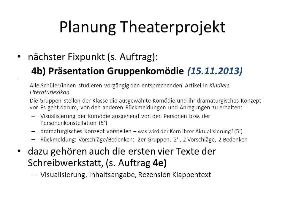 Planung Theaterprojekt nächster Fixpunkt (s. Auftrag): 4b) Präsentation Gruppenkomödie (15.11.2013) Alle Schüler/innen studieren vorgängig den entspre