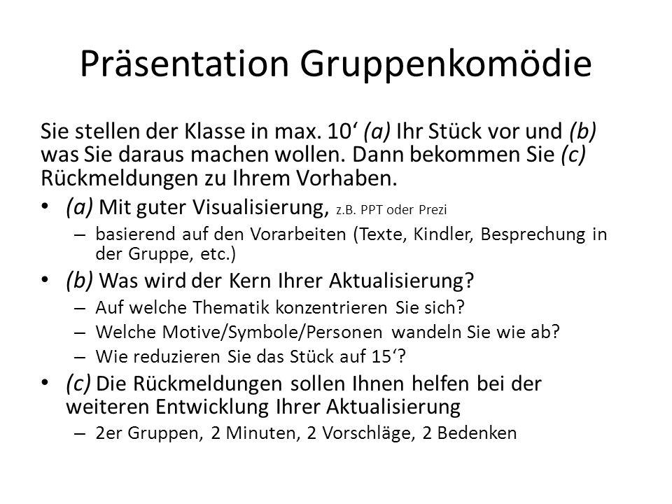Präsentation Gruppenkomödie Sie stellen der Klasse in max. 10 (a) Ihr Stück vor und (b) was Sie daraus machen wollen. Dann bekommen Sie (c) Rückmeldun