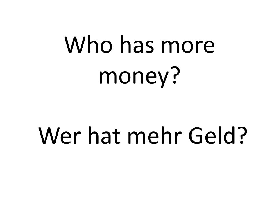 Who has more money? Wer hat mehr Geld?
