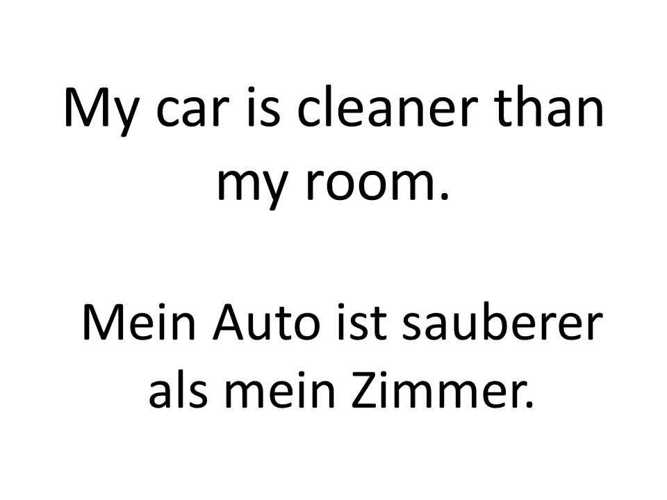 My car is cleaner than my room. Mein Auto ist sauberer als mein Zimmer.