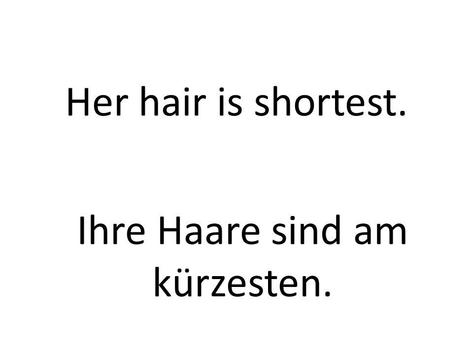 Her hair is shortest. Ihre Haare sind am kürzesten.
