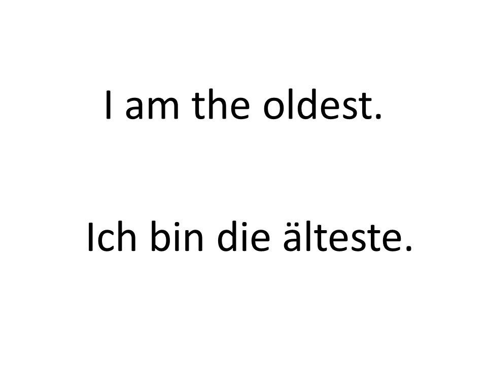 I am the oldest. Ich bin die älteste.