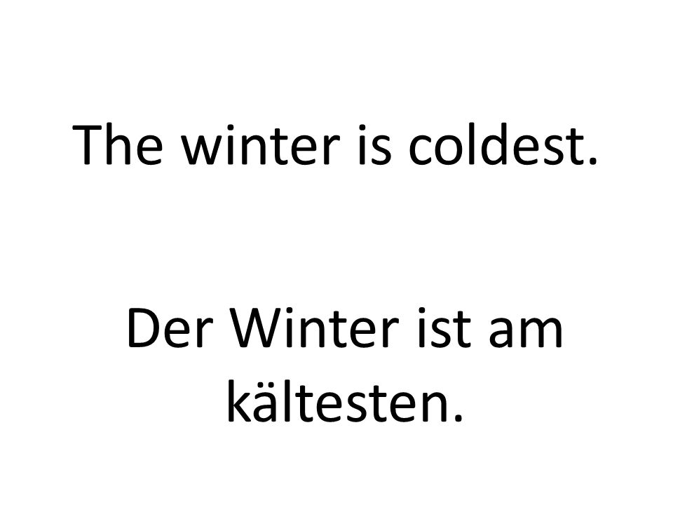 The winter is coldest. Der Winter ist am kältesten.