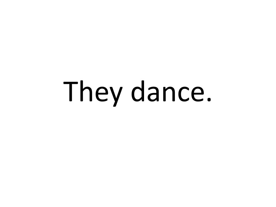 They dance.