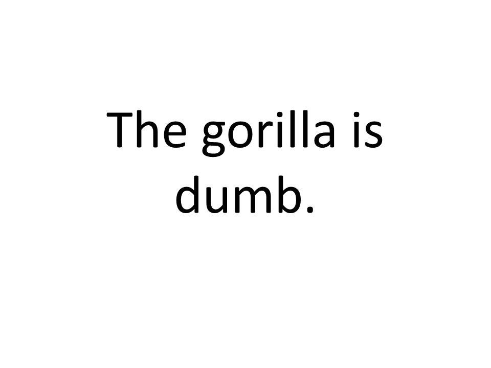 The gorilla is dumb.