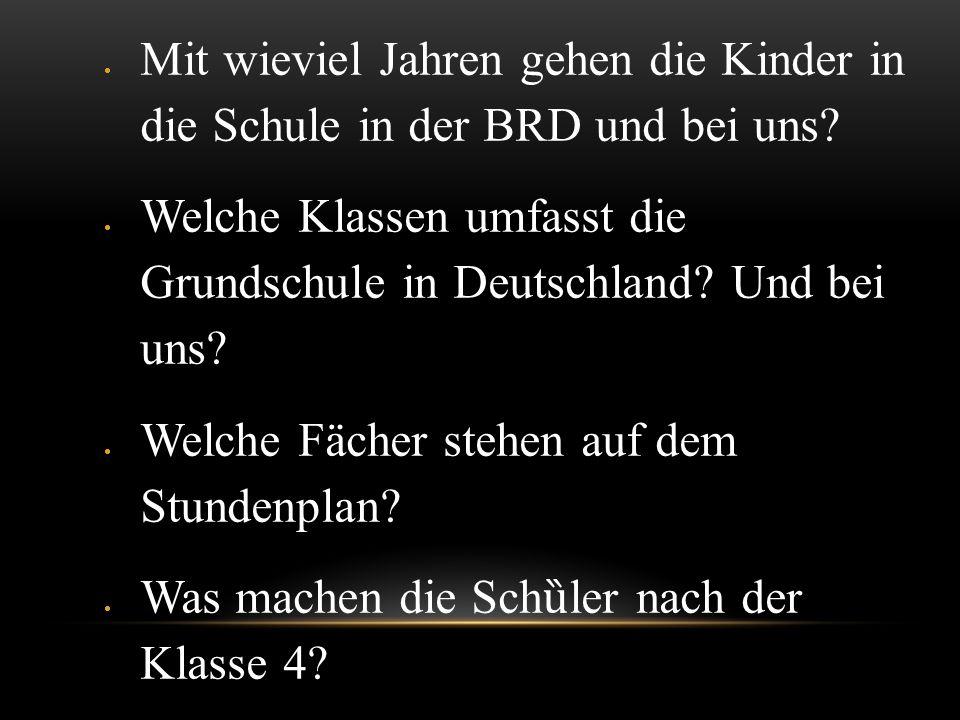 Mit wieviel Jahren gehen die Kinder in die Schule in der BRD und bei uns? Welche Klassen umfasst die Grundschule in Deutschland? Und bei uns? Welche F