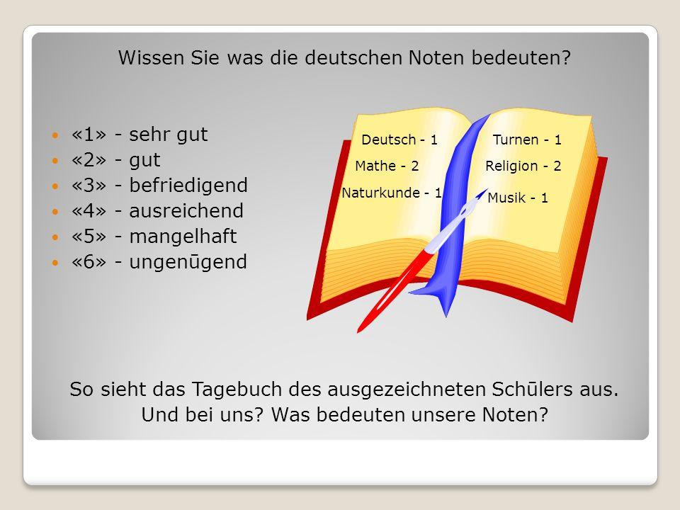 Wissen Sie was die deutschen Noten bedeuten? «1» - sehr gut «2» - gut «3» - befriedigend «4» - ausreichend «5» - mangelhaft «6» - ungenūgend So sieht