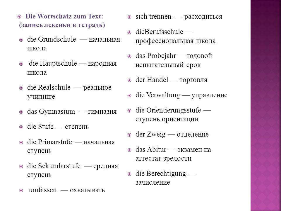 Die Wortschatz zum Text: (запись лексики в тетрадь) die Grundschule начальная школа die Hauptschule народная школа die Realschule реальное училище das