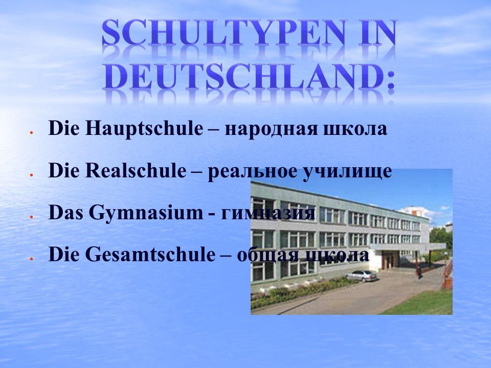 Die Hauptschule – народная школа Die Realschule – реальное училище Das Gymnasium - гимназия Die Gesamtschule – общая школа