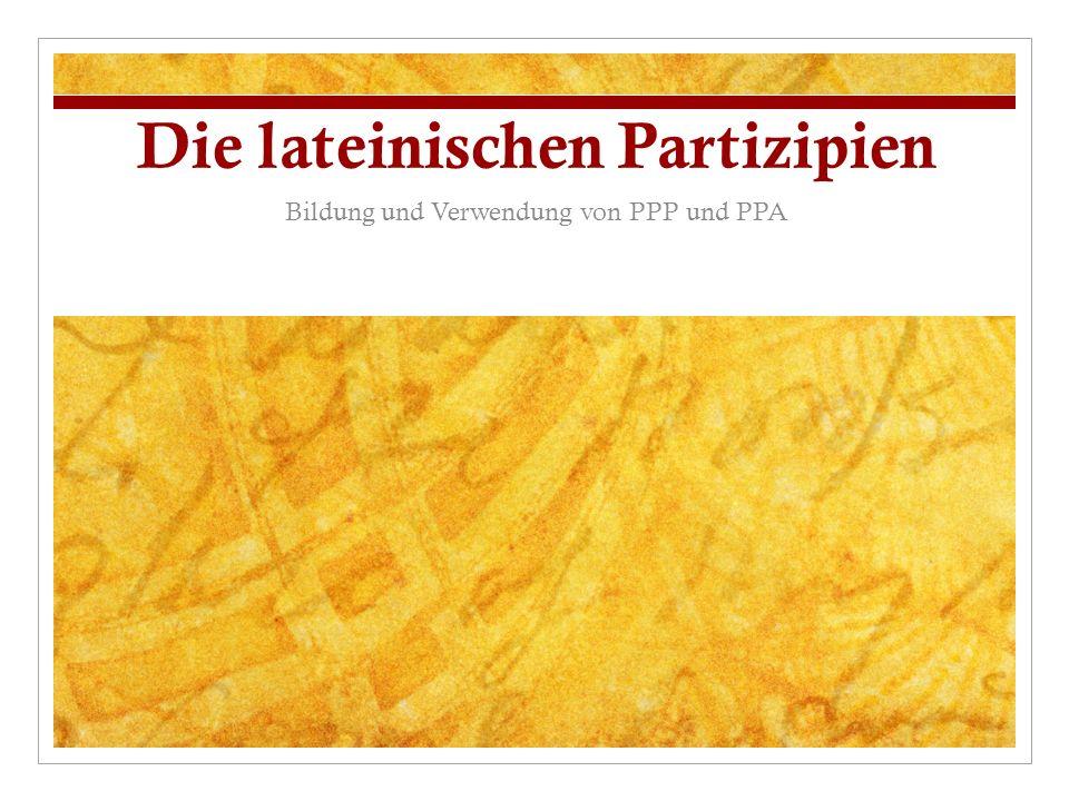 Die lateinischen Partizipien Bildung und Verwendung von PPP und PPA