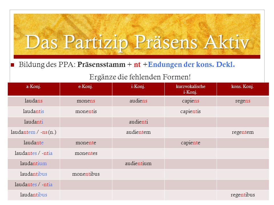 Das Partizip Präsens Aktiv Bildung des PPA: Präsensstamm + nt + Endungen der kons. Dekl. Ergänze die fehlenden Formen! a-Konj.e-Konj.i-Konj.kurzvokali