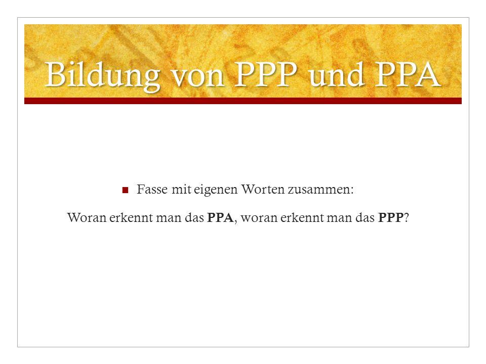 Bildung von PPP und PPA Fasse mit eigenen Worten zusammen: Woran erkennt man das PPA, woran erkennt man das PPP ?