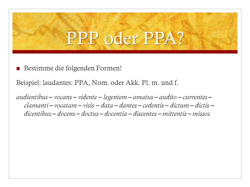 PPP oder PPA? Bestimme die folgenden Formen! Beispiel: laudantes: PPA, Nom. oder Akk. Pl. m. und f. audientibus – vocans – vidente – legentem – amatus