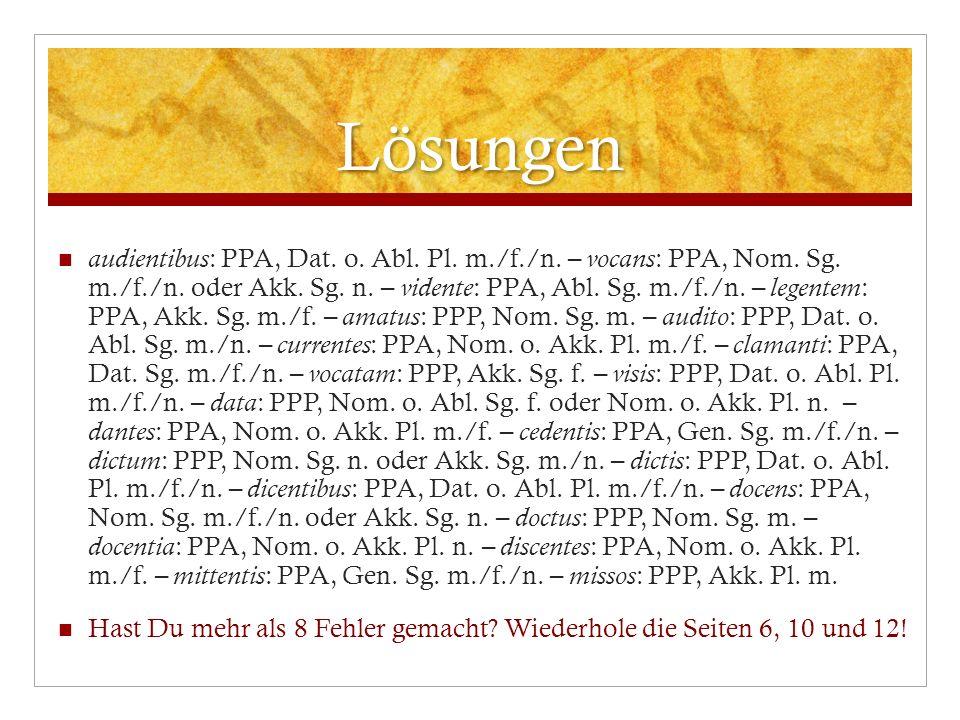 Lösungen audientibus : PPA, Dat. o. Abl. Pl. m./f./n. – vocans : PPA, Nom. Sg. m./f./n. oder Akk. Sg. n. – vidente : PPA, Abl. Sg. m./f./n. – legentem