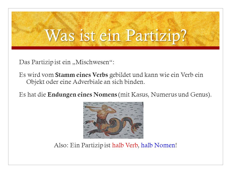 Was ist ein Partizip? Das Partizip ist ein Mischwesen: Es wird vom Stamm eines Verbs gebildet und kann wie ein Verb ein Objekt oder eine Adverbiale an