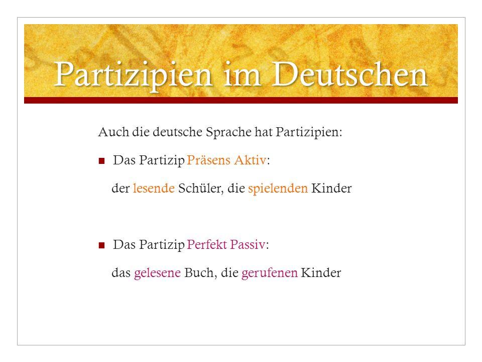 Partizipien im Deutschen Auch die deutsche Sprache hat Partizipien: Das Partizip Präsens Aktiv: der lesende Schüler, die spielenden Kinder Das Partizi