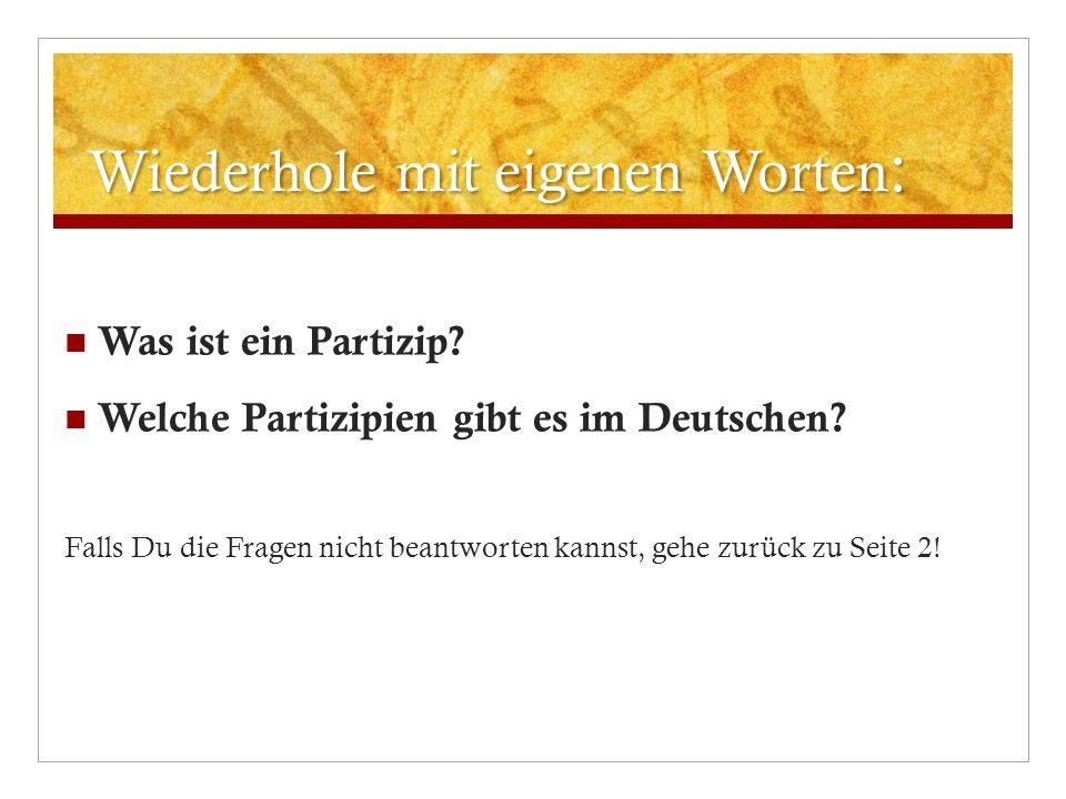 Wiederhole mit eigenen Worten : Was ist ein Partizip? Welche Partizipien gibt es im Deutschen? Falls Du die Fragen nicht beantworten kannst, gehe zurü