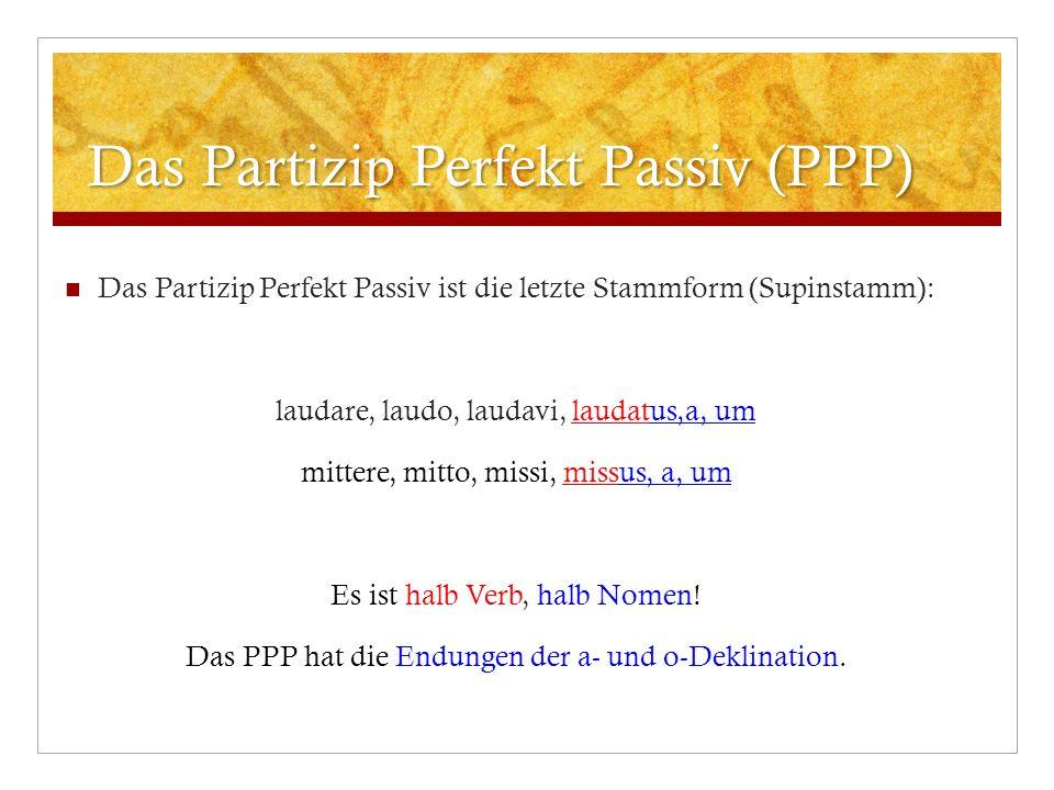 Das Partizip Perfekt Passiv (PPP) Das Partizip Perfekt Passiv ist die letzte Stammform (Supinstamm): laudare, laudo, laudavi, laudatus,a, um mittere,