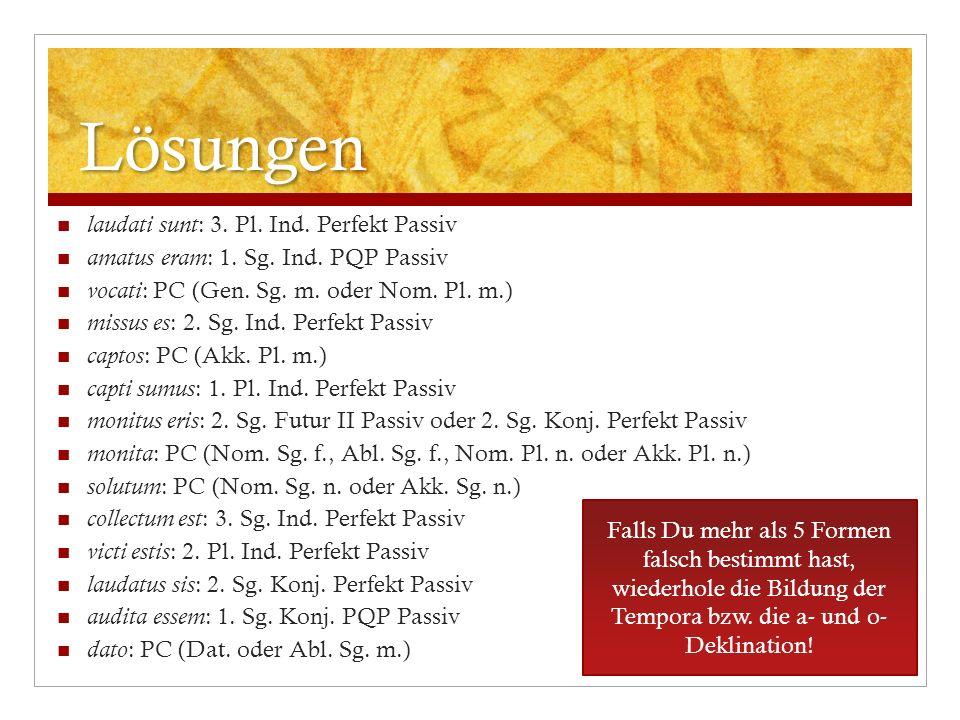 Lösungen laudati sunt : 3. Pl. Ind. Perfekt Passiv amatus eram : 1. Sg. Ind. PQP Passiv vocati : PC (Gen. Sg. m. oder Nom. Pl. m.) missus es : 2. Sg.