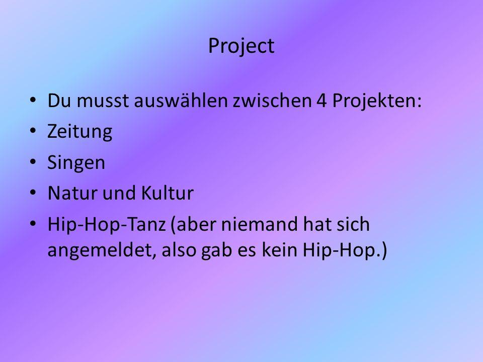 Project Du musst auswählen zwischen 4 Projekten: Zeitung Singen Natur und Kultur Hip-Hop-Tanz (aber niemand hat sich angemeldet, also gab es kein Hip-