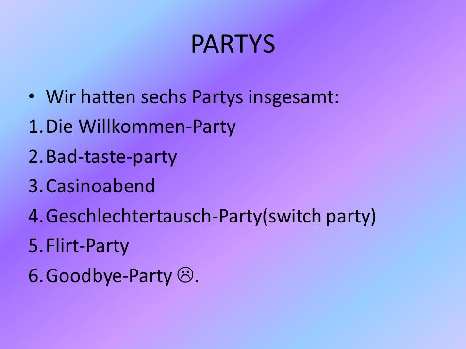 PARTYS Wir hatten sechs Partys insgesamt: 1.Die Willkommen-Party 2.Bad-taste-party 3.Casinoabend 4.Geschlechtertausch-Party(switch party) 5.Flirt-Part