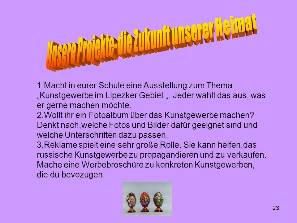1.Macht in eurer Schule eine Ausstellung zum Thema Kunstgewerbe im Lipezker Gebiet.