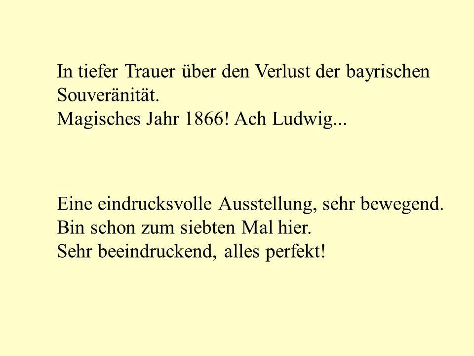In tiefer Trauer über den Verlust der bayrischen Souveränität. Magisches Jahr 1866! Ach Ludwig... Eine eindrucksvolle Ausstellung, sehr bewegend. Bin