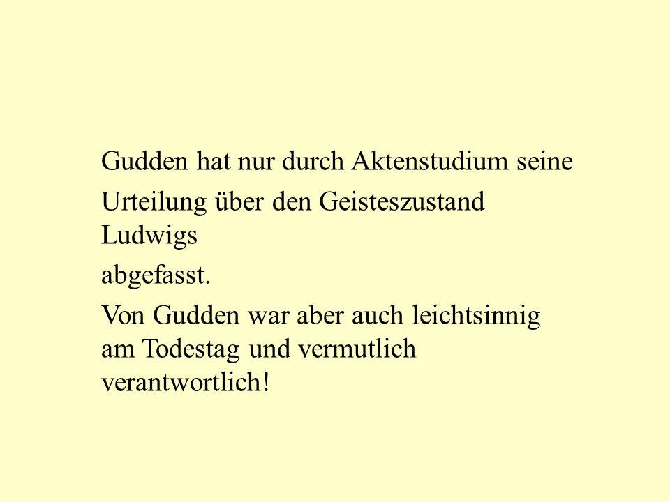 Gudden hat nur durch Aktenstudium seine Urteilung über den Geisteszustand Ludwigs abgefasst. Von Gudden war aber auch leichtsinnig am Todestag und ver