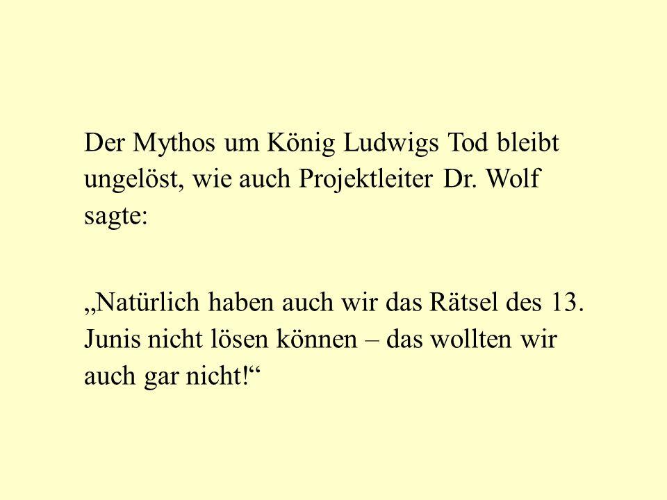 Der Mythos um König Ludwigs Tod bleibt ungelöst, wie auch Projektleiter Dr. Wolf sagte: Natürlich haben auch wir das Rätsel des 13. Junis nicht lösen