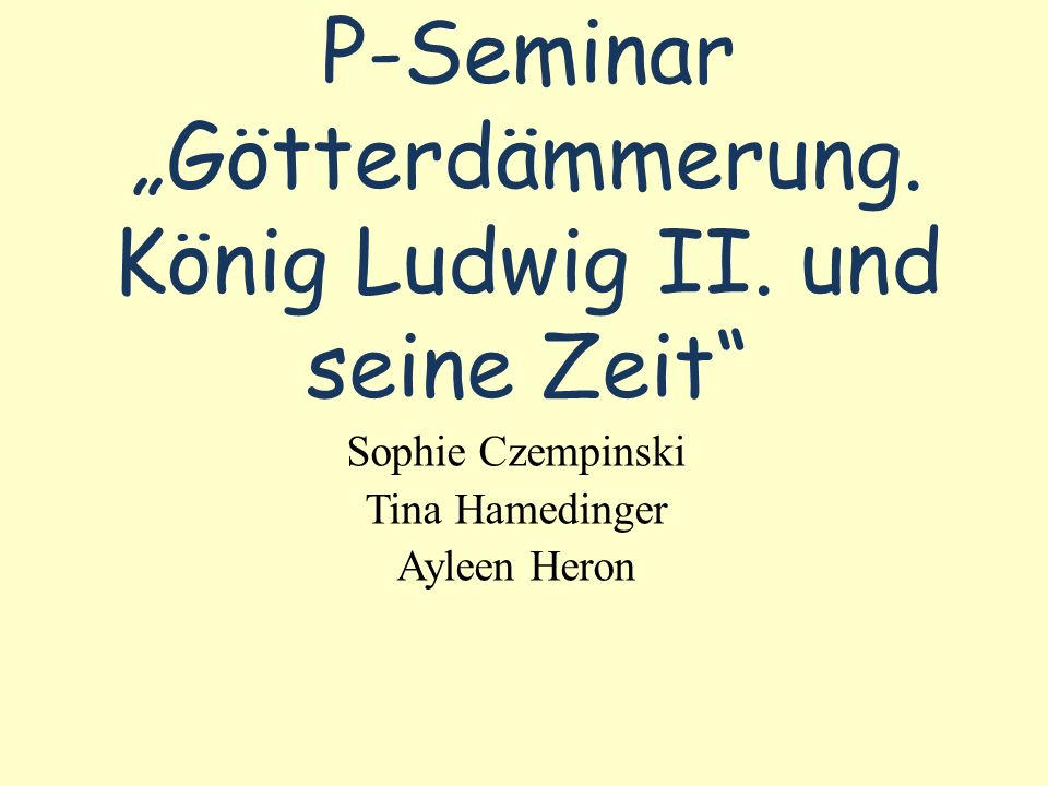 P-Seminar Götterdämmerung. König Ludwig II. und seine Zeit Sophie Czempinski Tina Hamedinger Ayleen Heron